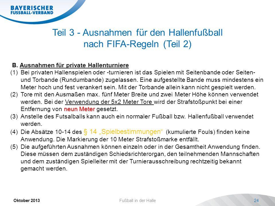 Teil 3 - Ausnahmen für den Hallenfußball nach FIFA-Regeln (Teil 2) Oktober 2013 Fußball in der Halle 24 B. Ausnahmen für private Hallenturniere (1)Bei