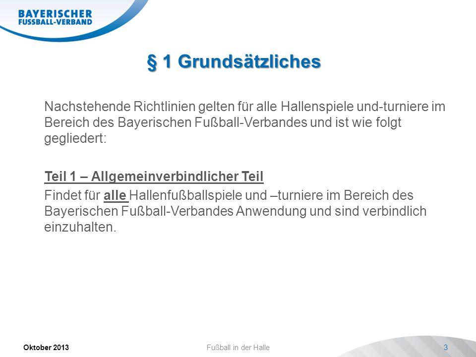 § 1 Grundsätzliches Oktober 2013Fußball in der Halle3 Nachstehende Richtlinien gelten für alle Hallenspiele und-turniere im Bereich des Bayerischen Fu