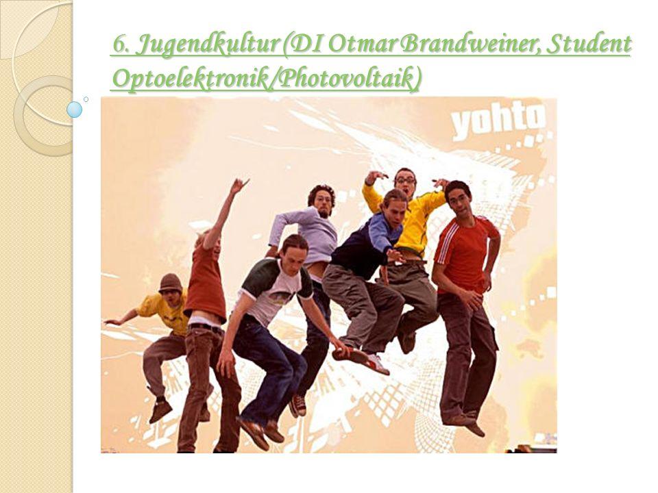 6. Jugendkultur (DI Otmar Brandweiner, Student Optoelektronik/Photovoltaik) 6. Jugendkultur (DI Otmar Brandweiner, Student Optoelektronik/Photovoltaik