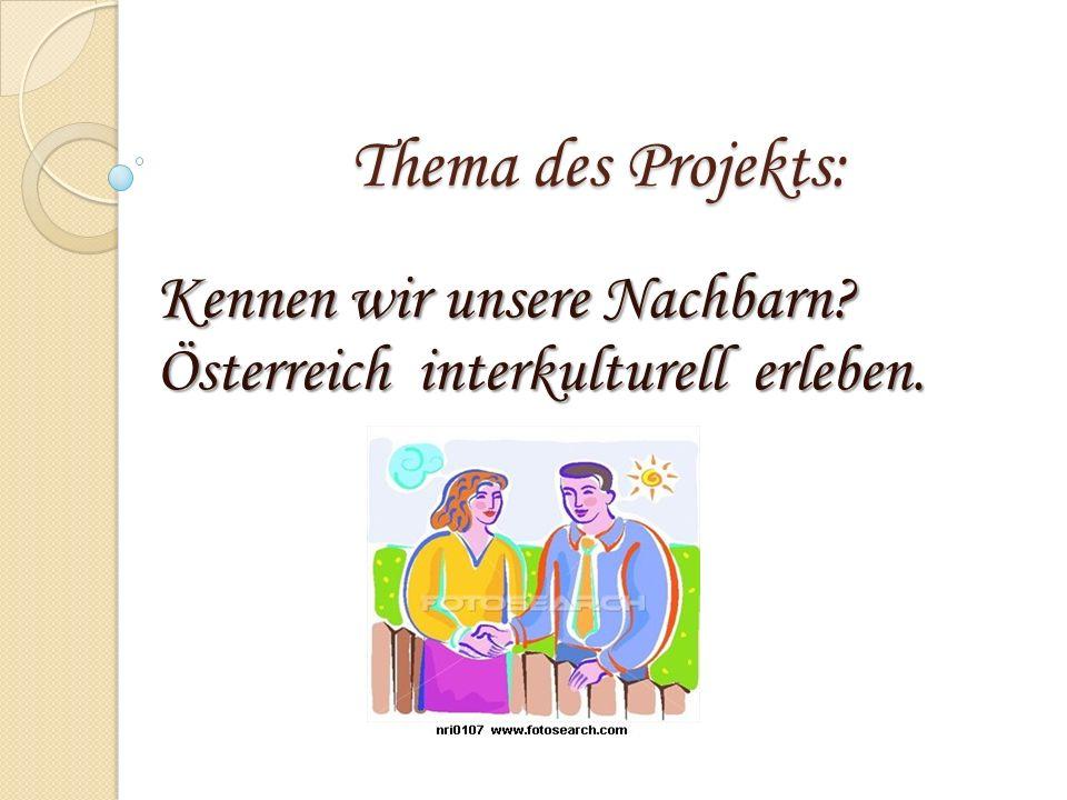 Thema des Projekts: Kennen wir unsere Nachbarn? Österreich interkulturell erleben.