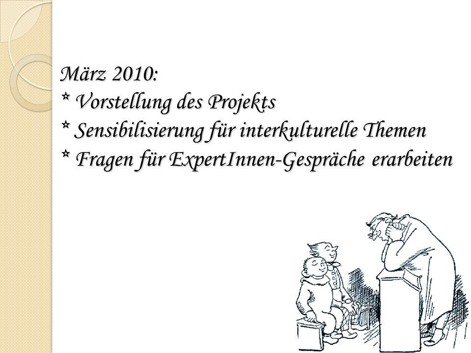 März 2010: * Vorstellung des Projekts * Sensibilisierung für interkulturelle Themen * Fragen für ExpertInnen-Gespräche erarbeiten