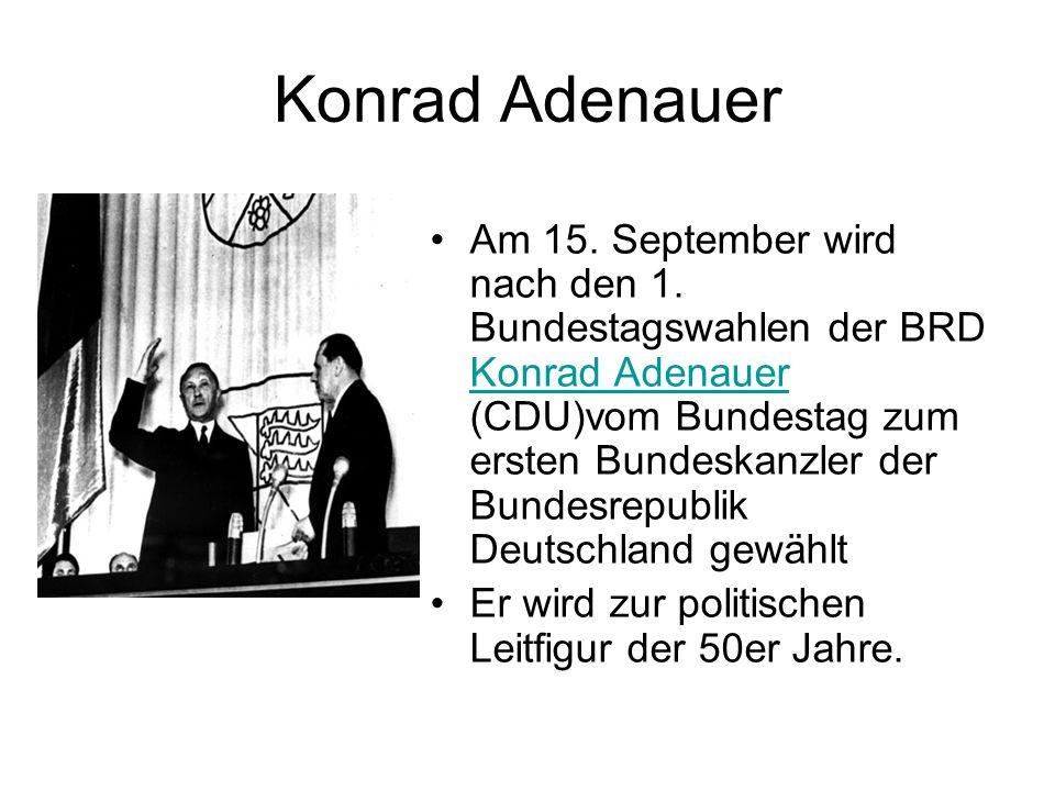 Konrad Adenauer Am 15. September wird nach den 1. Bundestagswahlen der BRD Konrad Adenauer (CDU)vom Bundestag zum ersten Bundeskanzler der Bundesrepub