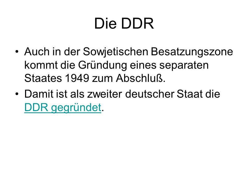 Die DDR Auch in der Sowjetischen Besatzungszone kommt die Gründung eines separaten Staates 1949 zum Abschluß. Damit ist als zweiter deutscher Staat di
