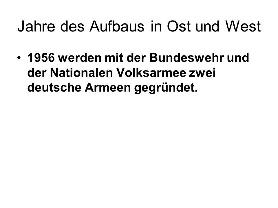 Jahre des Aufbaus in Ost und West 1956 werden mit der Bundeswehr und der Nationalen Volksarmee zwei deutsche Armeen gegründet.