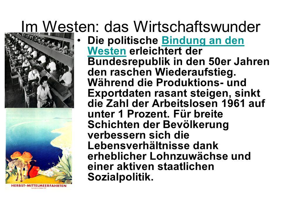 Im Westen: das Wirtschaftswunder Die politische Bindung an den Westen erleichtert der Bundesrepublik in den 50er Jahren den raschen Wiederaufstieg. Wä
