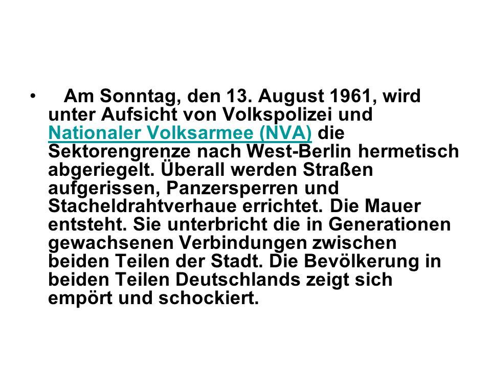 Am Sonntag, den 13. August 1961, wird unter Aufsicht von Volkspolizei und Nationaler Volksarmee (NVA) die Sektorengrenze nach West-Berlin hermetisch a