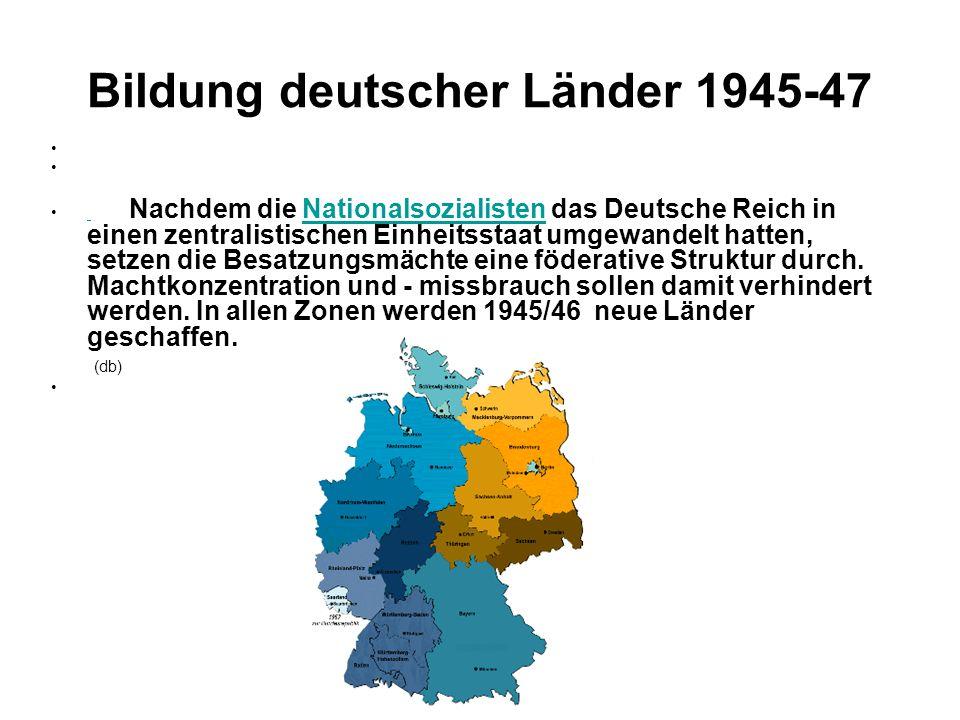 Bildung deutscher Länder 1945-47 Nachdem die Nationalsozialisten das Deutsche Reich in einen zentralistischen Einheitsstaat umgewandelt hatten, setzen