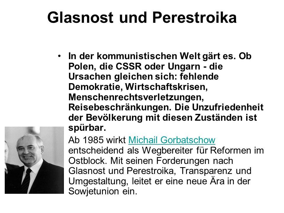 Glasnost und Perestroika In der kommunistischen Welt gärt es. Ob Polen, die CSSR oder Ungarn - die Ursachen gleichen sich: fehlende Demokratie, Wirtsc
