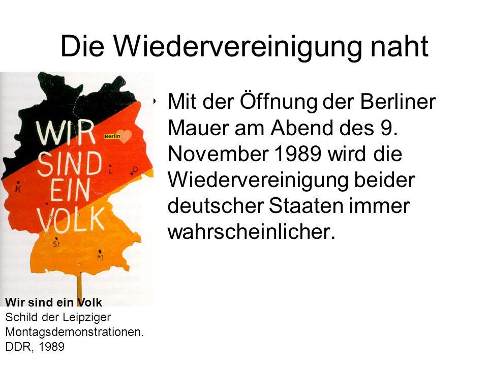 Die Wiedervereinigung naht Mit der Öffnung der Berliner Mauer am Abend des 9. November 1989 wird die Wiedervereinigung beider deutscher Staaten immer