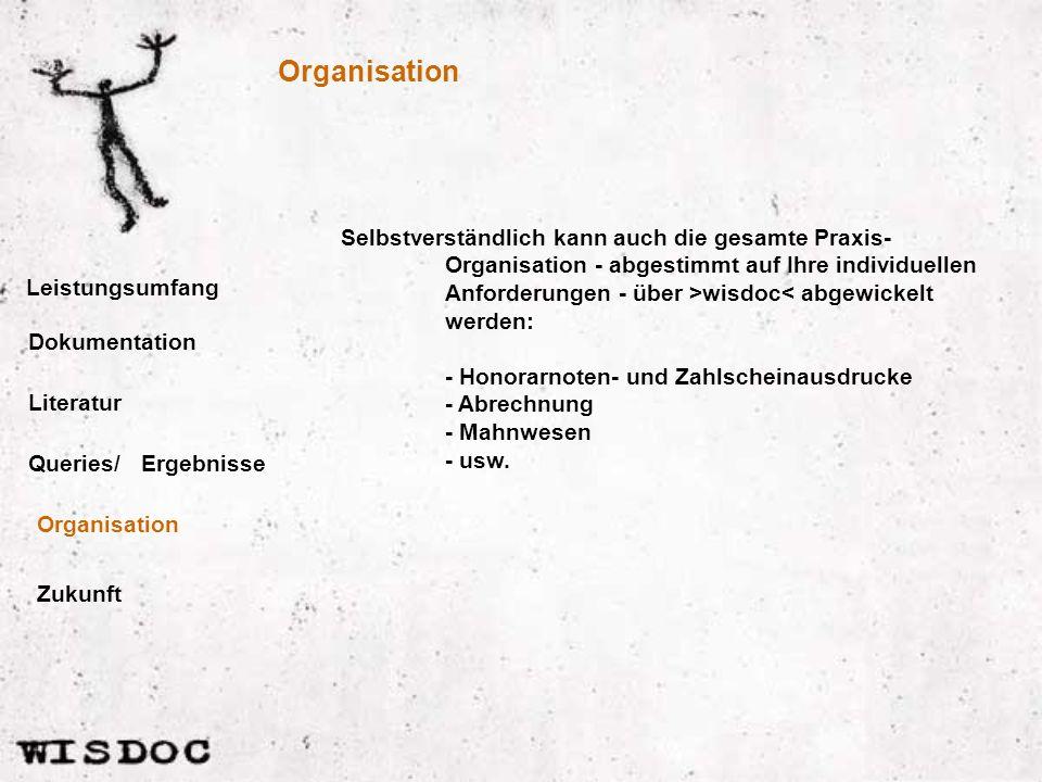 Organisation Leistungsumfang Selbstverständlich kann auch die gesamte Praxis- Organisation - abgestimmt auf Ihre individuellen Anforderungen - über >wisdoc< abgewickelt werden: - Honorarnoten- und Zahlscheinausdrucke - Abrechnung - Mahnwesen - usw.