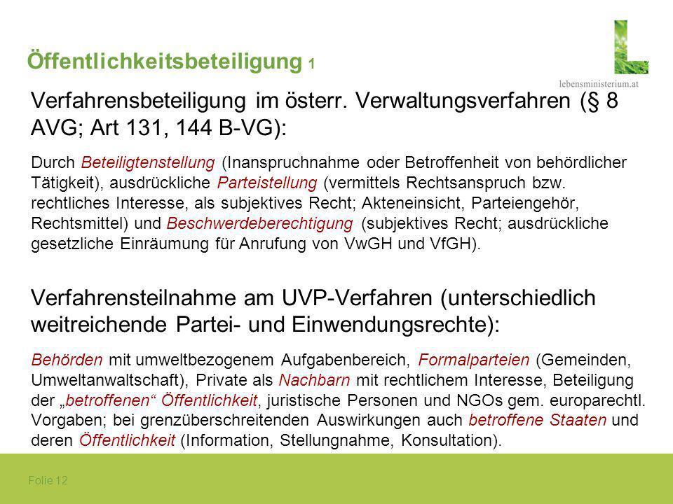 Folie 12 Öffentlichkeitsbeteiligung 1 Verfahrensbeteiligung im österr. Verwaltungsverfahren (§ 8 AVG; Art 131, 144 B-VG): Durch Beteiligtenstellung (I