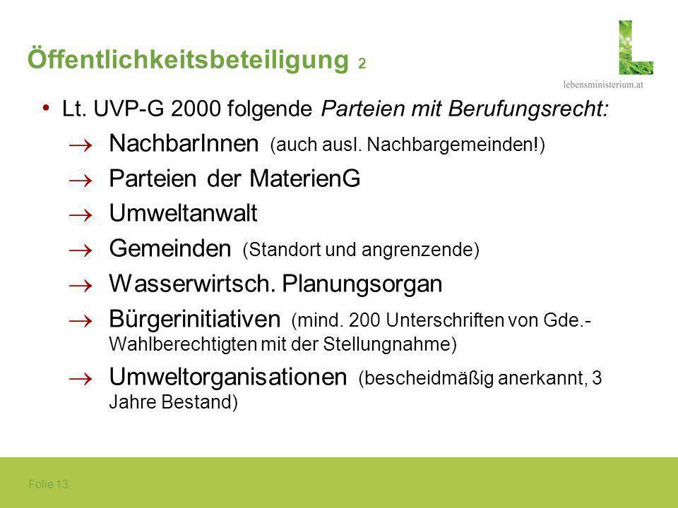 Folie 13 Öffentlichkeitsbeteiligung 2 Lt. UVP-G 2000 folgende Parteien mit Berufungsrecht: ®NachbarInnen (auch ausl. Nachbargemeinden!) ®Parteien der