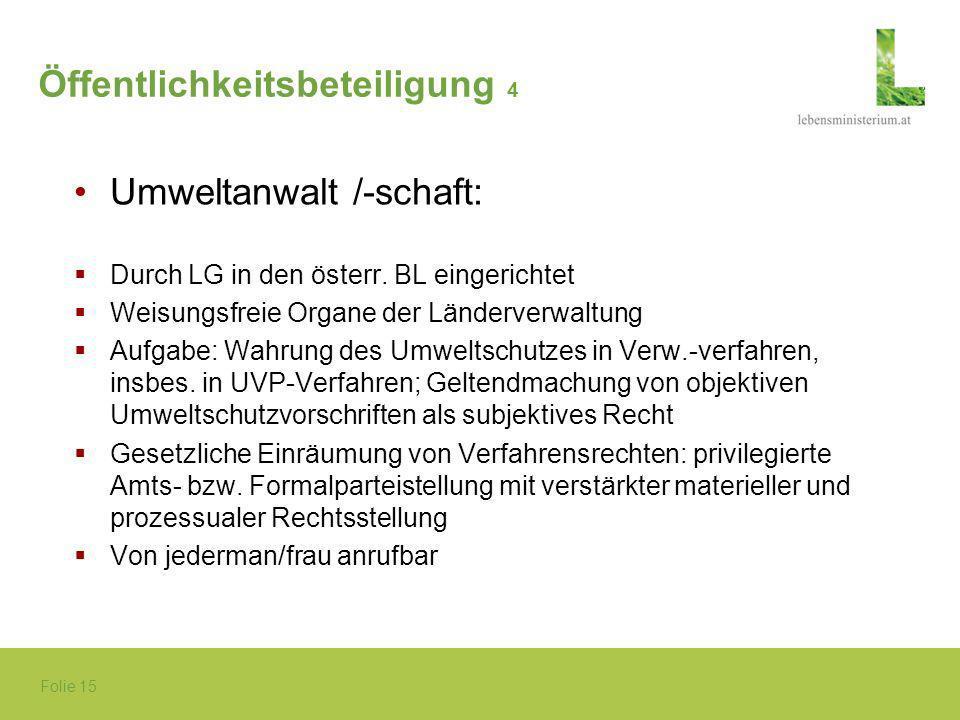 Folie 15 Öffentlichkeitsbeteiligung 4 Umweltanwalt /-schaft: Durch LG in den österr. BL eingerichtet Weisungsfreie Organe der Länderverwaltung Aufgabe