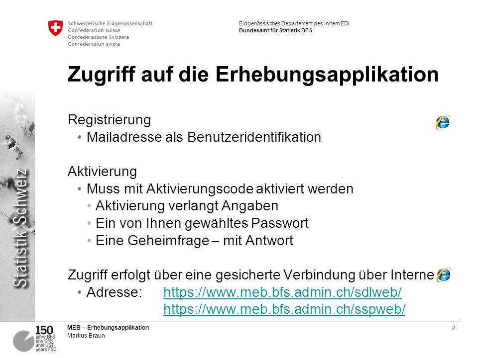 2 MEB – Erhebungsapplikation Markus Braun Eidgenössisches Departement des Innern EDI Bundesamt für Statistik BFS Zugriff auf die Erhebungsapplikation Registrierung Mailadresse als Benutzeridentifikation Aktivierung Muss mit Aktivierungscode aktiviert werden Aktivierung verlangt Angaben Ein von Ihnen gewähltes Passwort Eine Geheimfrage – mit Antwort Zugriff erfolgt über eine gesicherte Verbindung über Internet Adresse:https://www.meb.bfs.admin.ch/sdlweb/https://www.meb.bfs.admin.ch/sdlweb/ https://www.meb.bfs.admin.ch/sspweb/