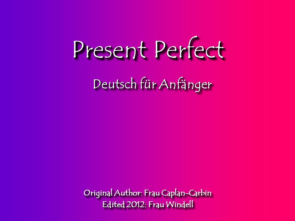Present Perfect Original Author: Frau Caplan-Carbin Edited 2012: Frau Windell Original Author: Frau Caplan-Carbin Edited 2012: Frau Windell Deutsch für Anfänger