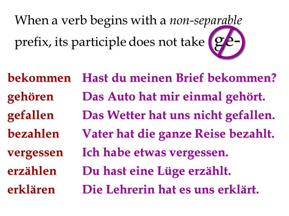 When a verb begins with a non-separable prefix, its participle does not take ge- bekommengehörengefallenbezahlenvergessenerzählenerklären Hast du meinen Brief bekommen.