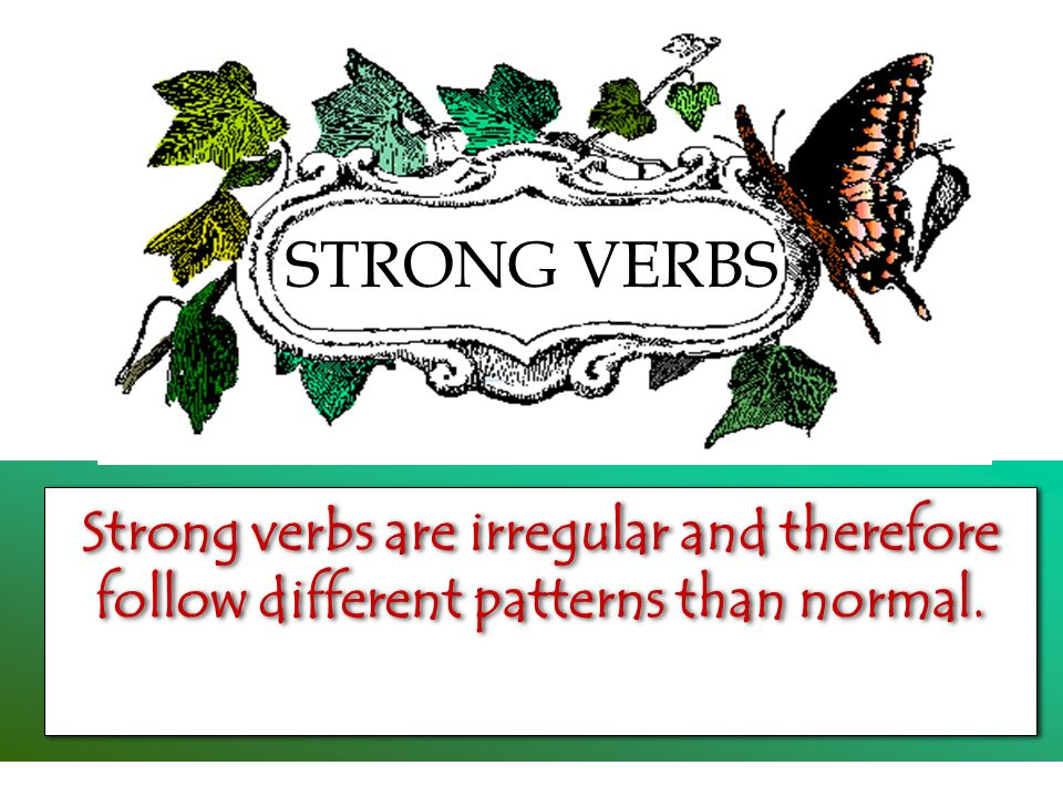 STRONG VERBS Strong verbs are irregular and therefore follow different patterns than normal.
