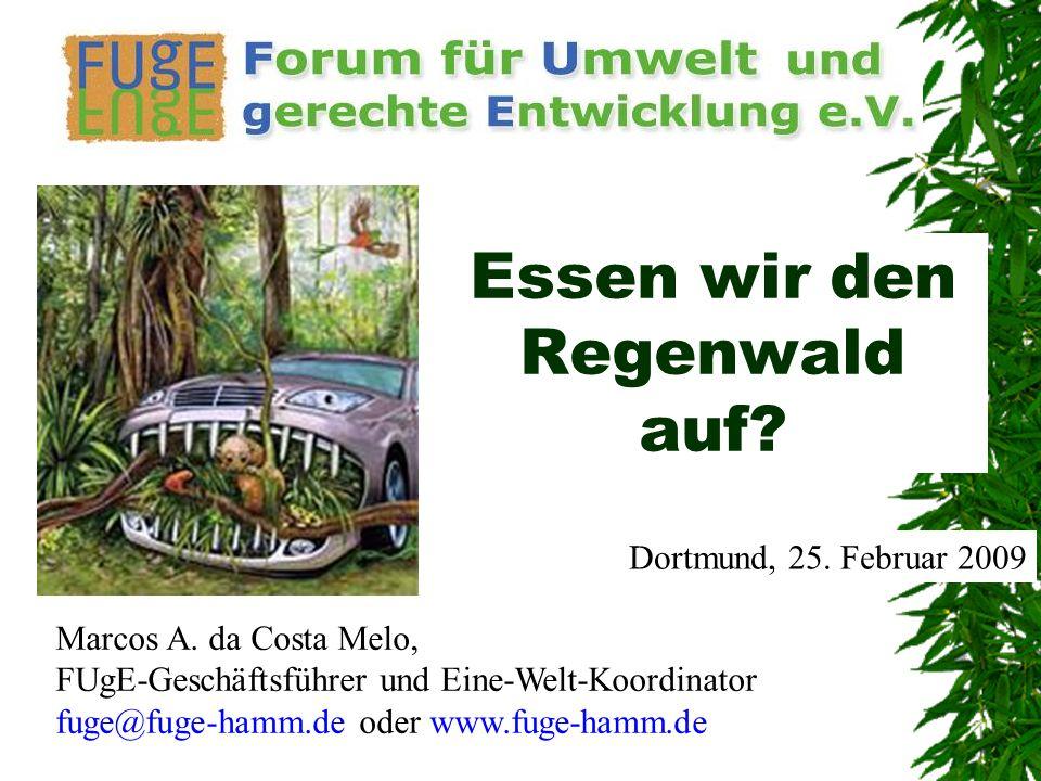 Essen wir den Regenwald auf? Dortmund, 25. Februar 2009 Marcos A. da Costa Melo, FUgE-Geschäftsführer und Eine-Welt-Koordinator fuge@fuge-hamm.de oder