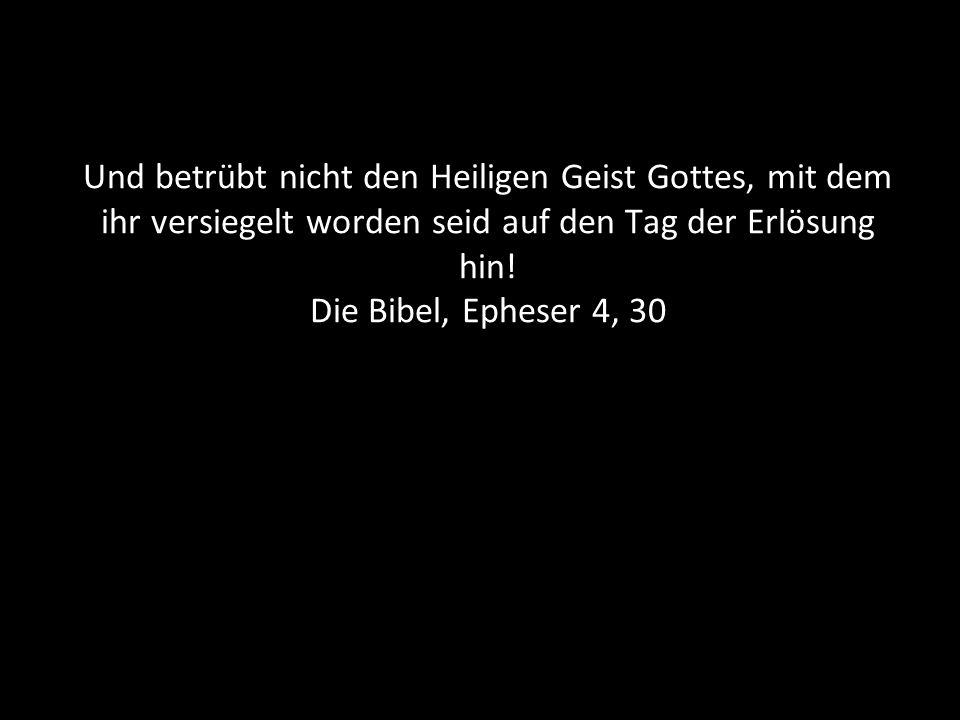 Und betrübt nicht den Heiligen Geist Gottes, mit dem ihr versiegelt worden seid auf den Tag der Erlösung hin! Die Bibel, Epheser 4, 30