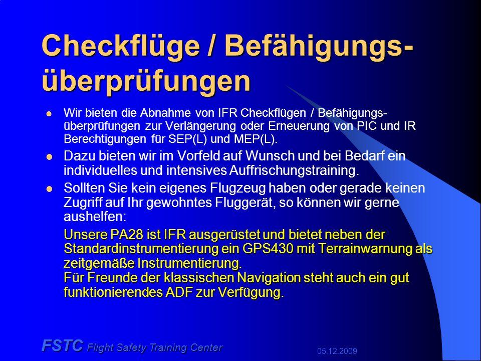05.12.2009 FSTC Flight Safety Training Center Checkflüge / Befähigungs- überprüfungen Wir bieten die Abnahme von IFR Checkflügen / Befähigungs- überprüfungen zur Verlängerung oder Erneuerung von PIC und IR Berechtigungen für SEP(L) und MEP(L).