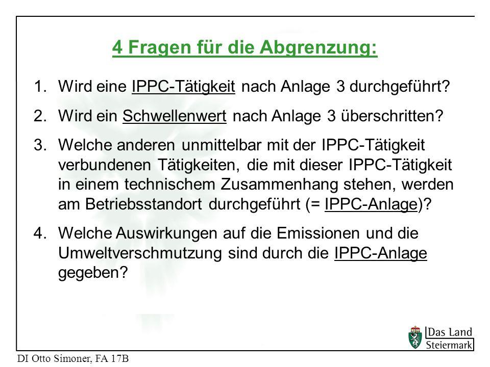 DI Otto Simoner, FA 17B 4 Fragen für die Abgrenzung: 1.Wird eine IPPC-Tätigkeit nach Anlage 3 durchgeführt? 2.Wird ein Schwellenwert nach Anlage 3 übe
