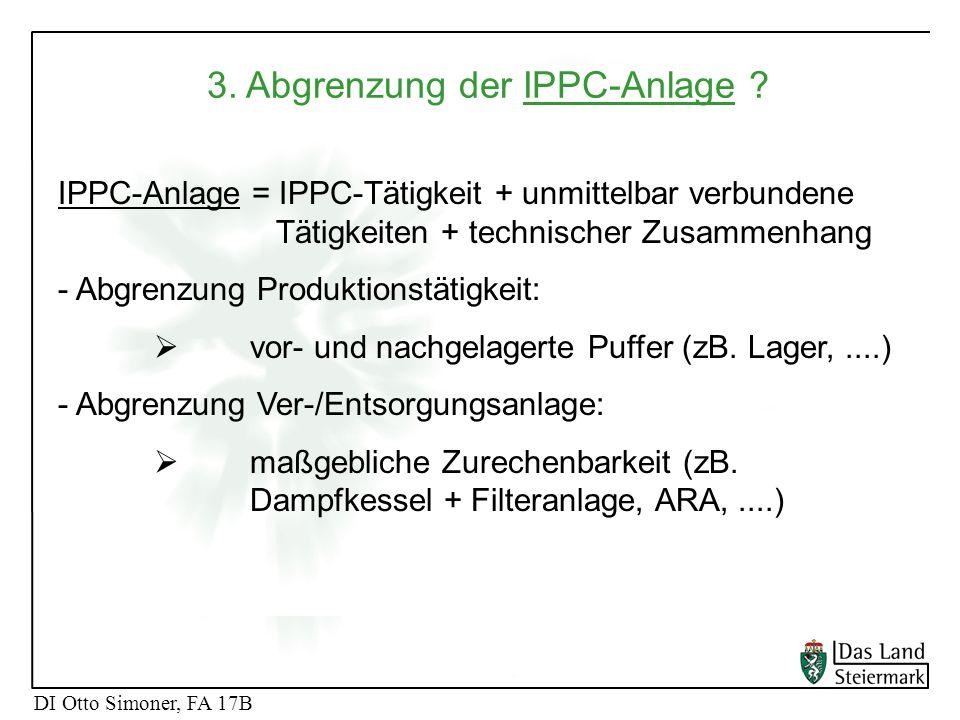 DI Otto Simoner, FA 17B 3. Abgrenzung der IPPC-Anlage ? DI Otto Simoner, FA 17B IPPC-Anlage = IPPC-Tätigkeit + unmittelbar verbundene Tätigkeiten + te