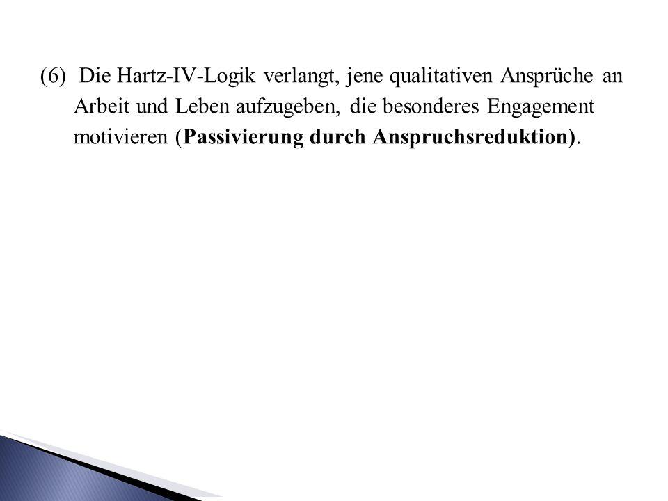 (6) Die Hartz-IV-Logik verlangt, jene qualitativen Ansprüche an Arbeit und Leben aufzugeben, die besonderes Engagement motivieren (Passivierung durch Anspruchsreduktion).