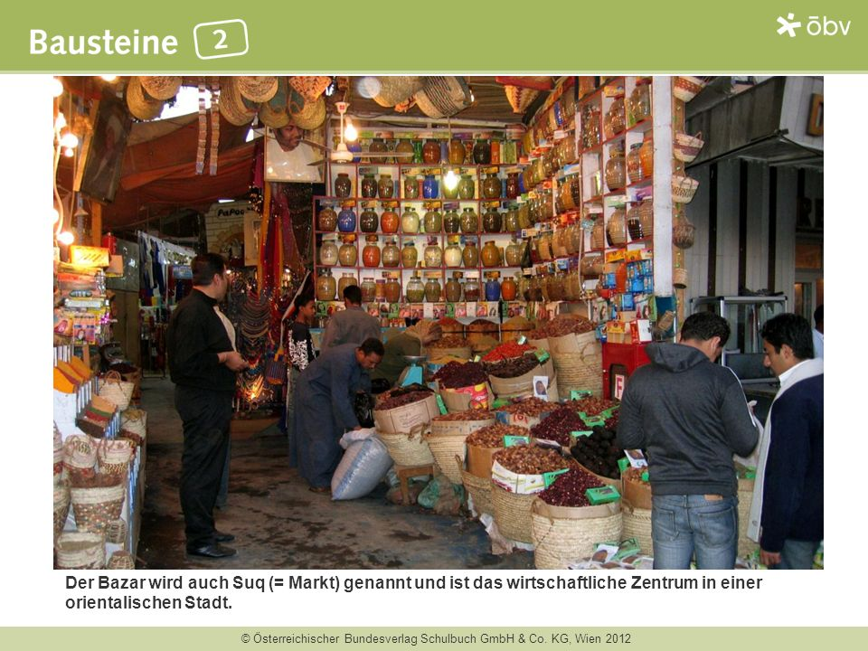 © Österreichischer Bundesverlag Schulbuch GmbH & Co. KG, Wien 2012 Der Bazar wird auch Suq (= Markt) genannt und ist das wirtschaftliche Zentrum in ei