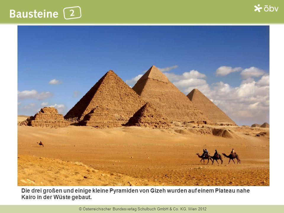 © Österreichischer Bundesverlag Schulbuch GmbH & Co. KG, Wien 2012 Die drei großen und einige kleine Pyramiden von Gizeh wurden auf einem Plateau nahe
