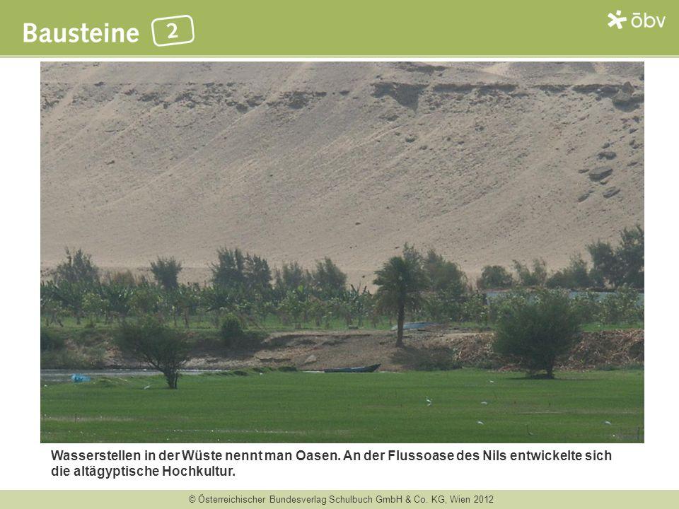 © Österreichischer Bundesverlag Schulbuch GmbH & Co. KG, Wien 2012 Wasserstellen in der Wüste nennt man Oasen. An der Flussoase des Nils entwickelte s