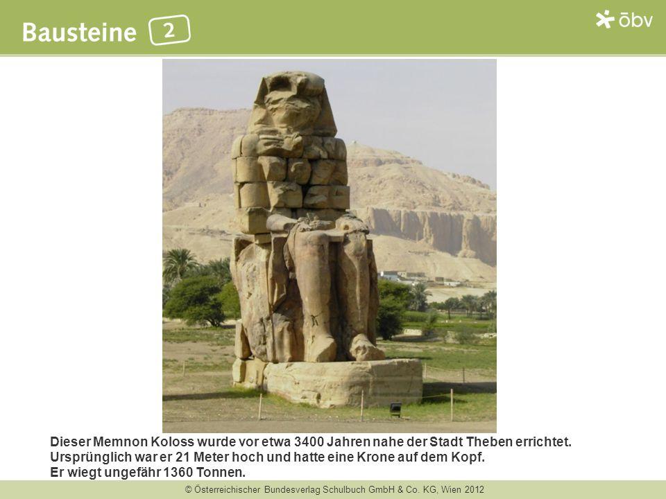 © Österreichischer Bundesverlag Schulbuch GmbH & Co. KG, Wien 2012 Dieser Memnon Koloss wurde vor etwa 3400 Jahren nahe der Stadt Theben errichtet. Ur