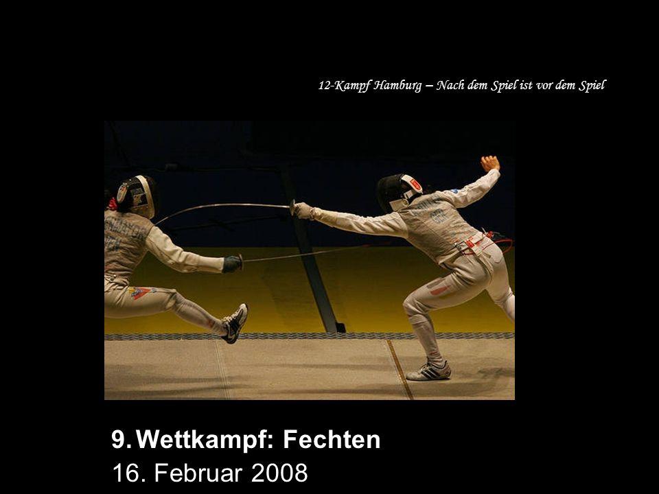 12-Kampf Hamburg – Nach dem Spiel ist vor dem Spiel 9.Wettkampf: Fechten 16. Februar 2008