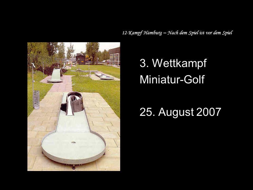 12-Kampf Hamburg – Nach dem Spiel ist vor dem Spiel 3. Wettkampf Miniatur-Golf 25. August 2007