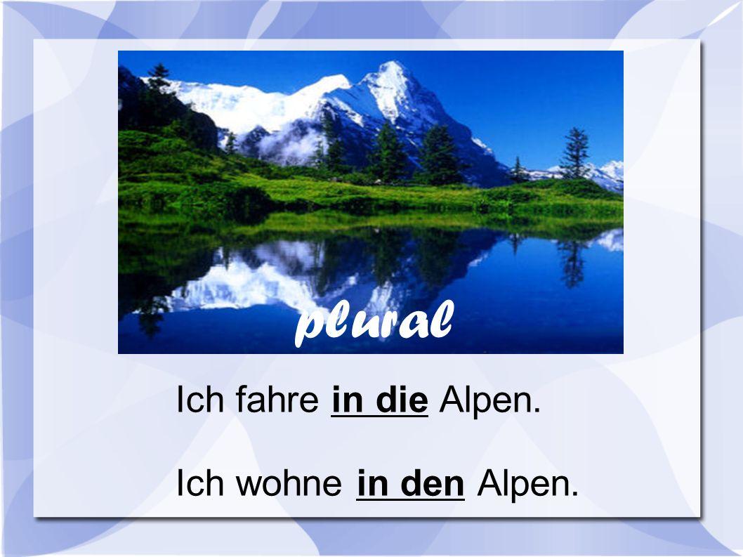 Ich fahre in die Alpen. Ich wohne in den Alpen. plural