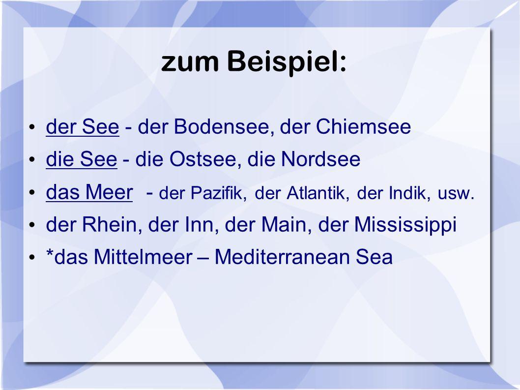 zum Beispiel: der See - der Bodensee, der Chiemsee die See - die Ostsee, die Nordsee das Meer- der Pazifik, der Atlantik, der Indik, usw. der Rhein, d