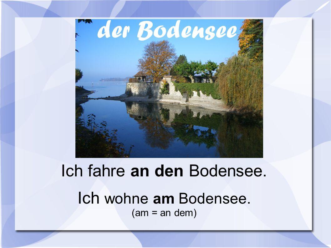 Ich fahre an den Bodensee. Ich wohne am Bodensee. (am = an dem) der Bodensee