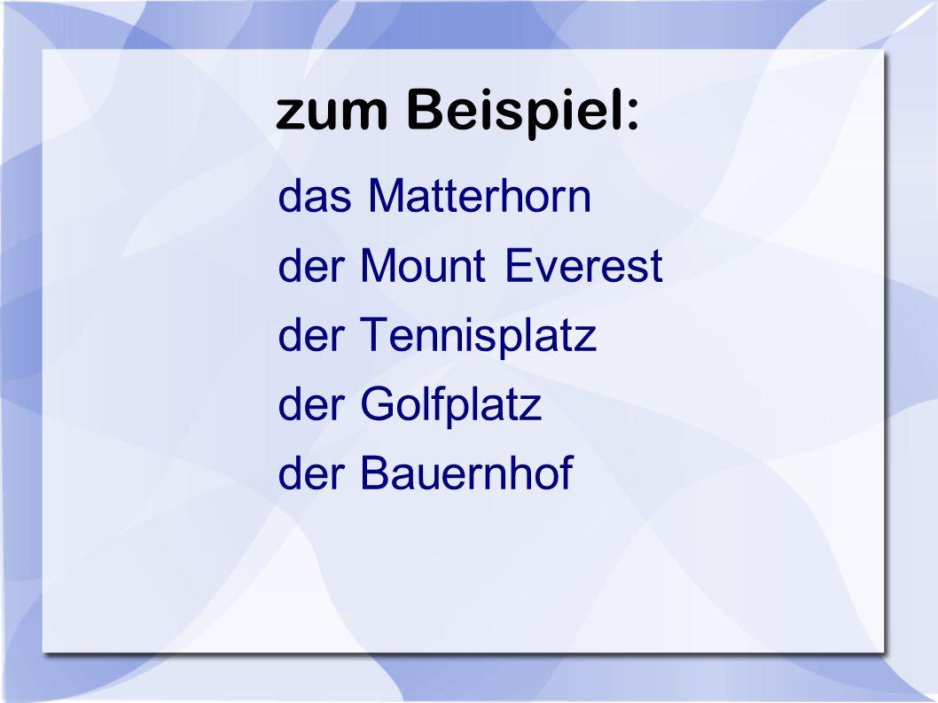 zum Beispiel: das Matterhorn der Mount Everest der Tennisplatz der Golfplatz der Bauernhof
