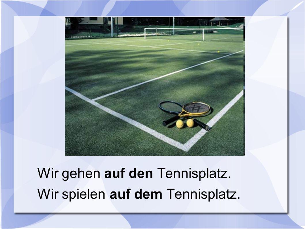 Wir gehen auf den Tennisplatz. Wir spielen auf dem Tennisplatz.