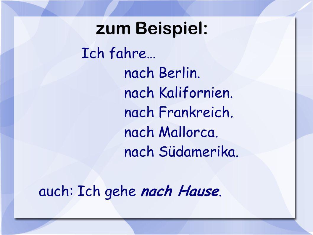 zum Beispiel: Ich fahre… nach Berlin. nach Kalifornien. nach Frankreich. nach Mallorca. nach Südamerika. auch: Ich gehe nach Hause.