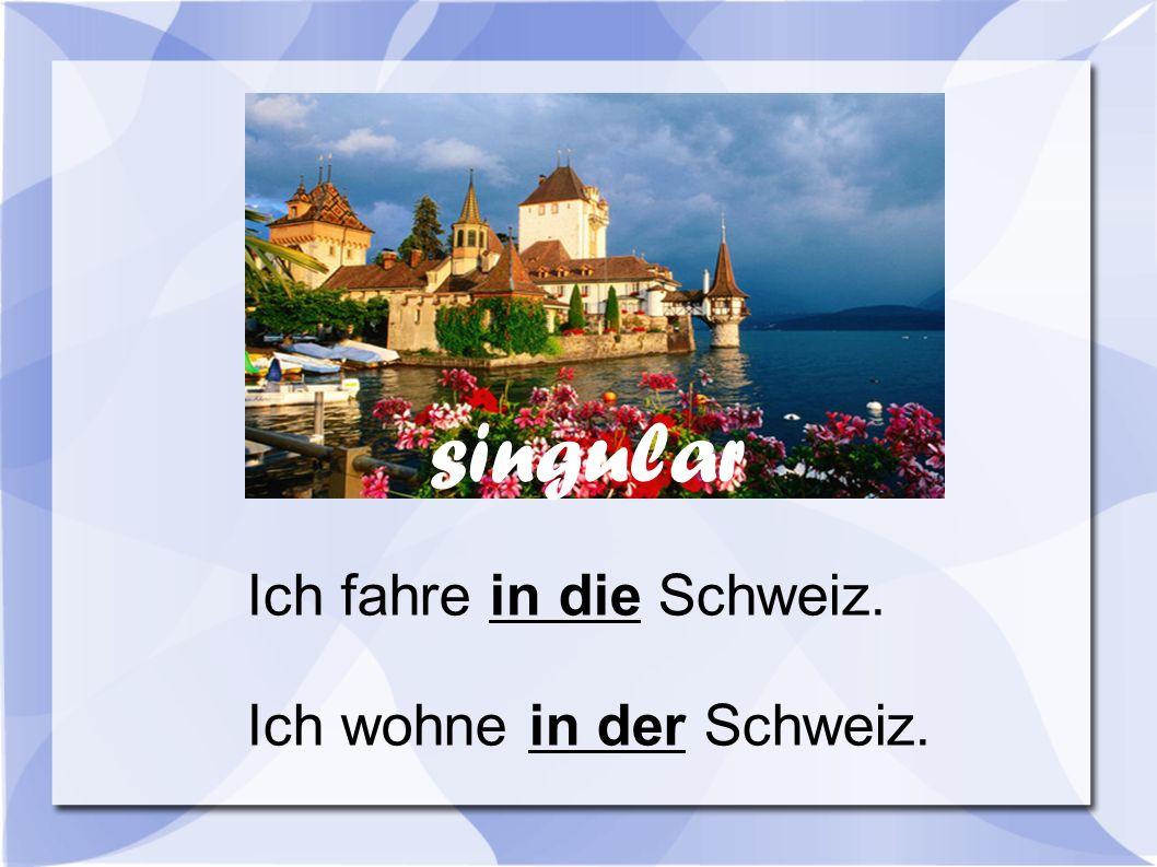 Ich fahre in die Schweiz. Ich wohne in der Schweiz. singular