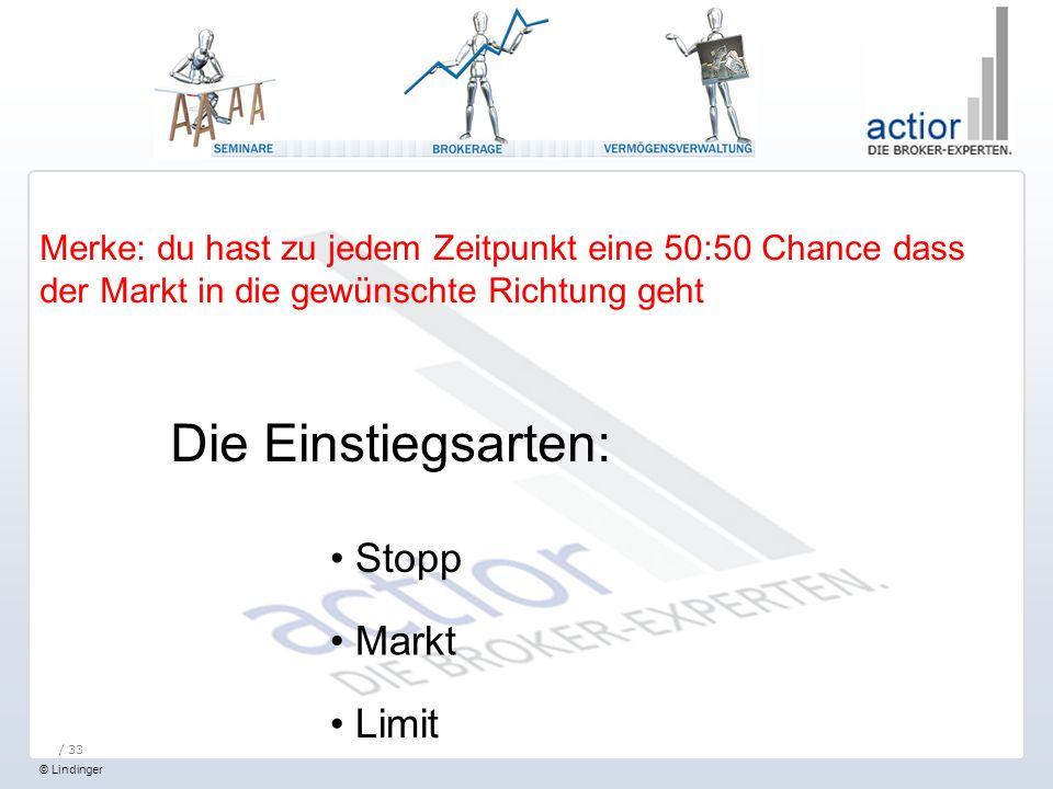 © Lindinger / 33 Merke: du hast zu jedem Zeitpunkt eine 50:50 Chance dass der Markt in die gewünschte Richtung geht Die Einstiegsarten: Stopp Markt Limit