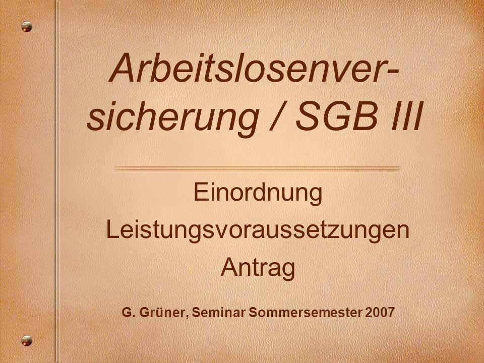 Arbeitslosenver- sicherung / SGB III Einordnung Leistungsvoraussetzungen Antrag G. Grüner, Seminar Sommersemester 2007