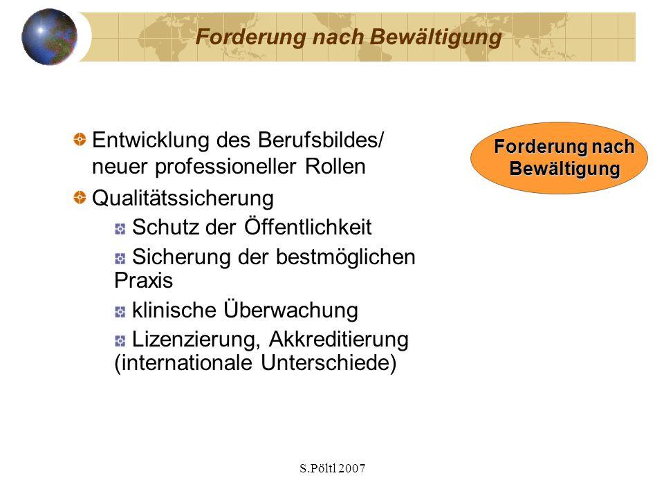 S.Pöltl 2007 Forderung nach Bewältigung Entwicklung des Berufsbildes/ neuer professioneller Rollen Qualitätssicherung Schutz der Öffentlichkeit Sicherung der bestmöglichen Praxis klinische Überwachung Lizenzierung, Akkreditierung (internationale Unterschiede) Forderung nach Bewältigung