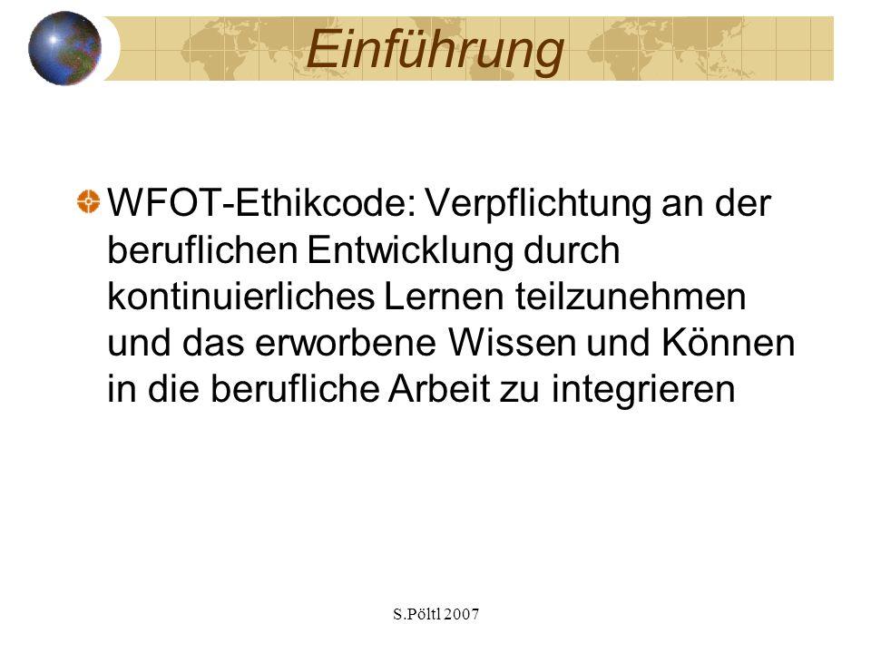 S.Pöltl 2007 Einführung WFOT-Ethikcode: Verpflichtung an der beruflichen Entwicklung durch kontinuierliches Lernen teilzunehmen und das erworbene Wissen und Können in die berufliche Arbeit zu integrieren