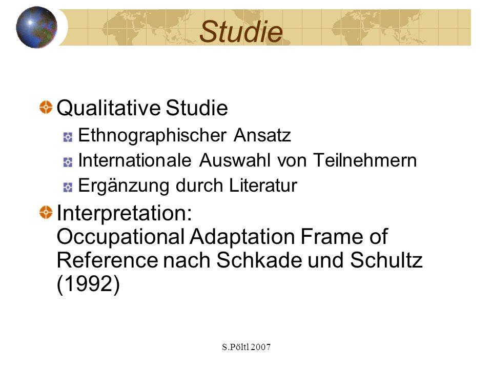 S.Pöltl 2007 Studie Qualitative Studie Ethnographischer Ansatz Internationale Auswahl von Teilnehmern Ergänzung durch Literatur Interpretation: Occupational Adaptation Frame of Reference nach Schkade und Schultz (1992)