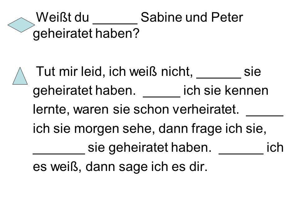 Weißt du ______ Sabine und Peter geheiratet haben? Tut mir leid, ich weiß nicht, ______ sie geheiratet haben. _____ ich sie kennen lernte, waren sie s