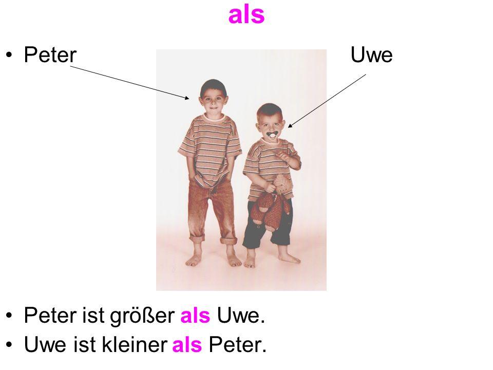 als PeterUwe Peter ist größer als Uwe. Uwe ist kleiner als Peter.