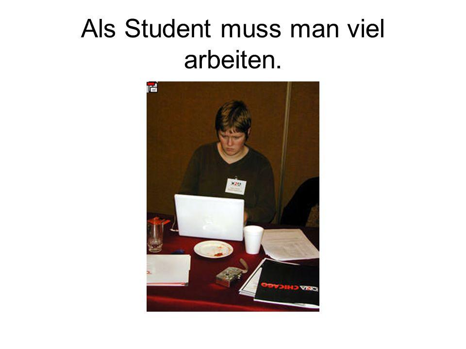 Als Student muss man viel arbeiten.