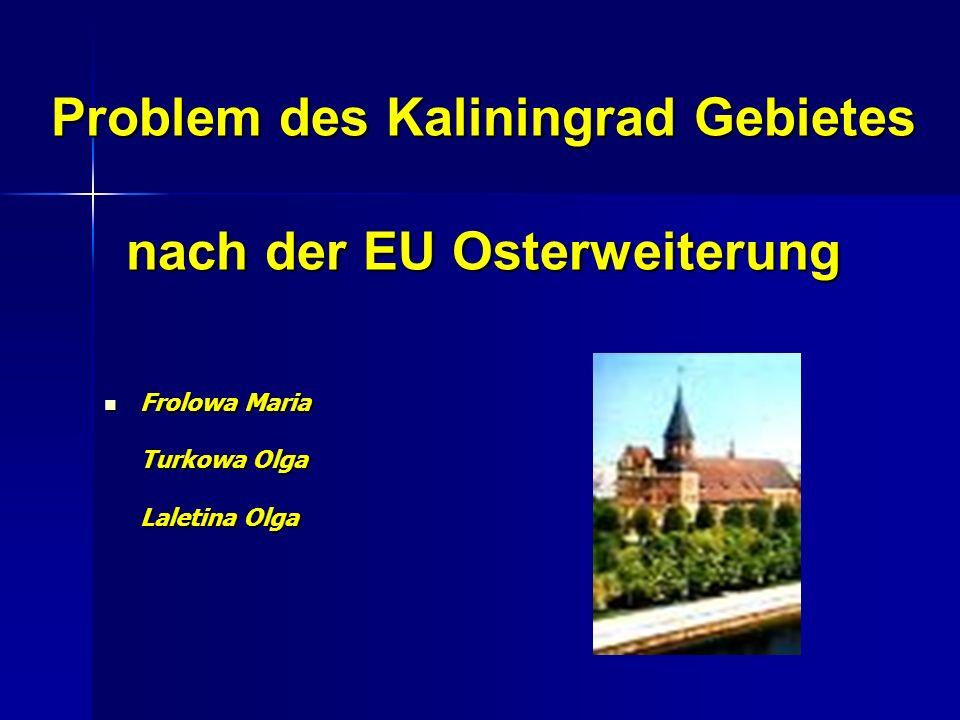 Problem des Kaliningrad Gebietes nach der EU Osterweiterung Frolowa Maria Turkowa Olga Laletina Olga Frolowa Maria Turkowa Olga Laletina Olga