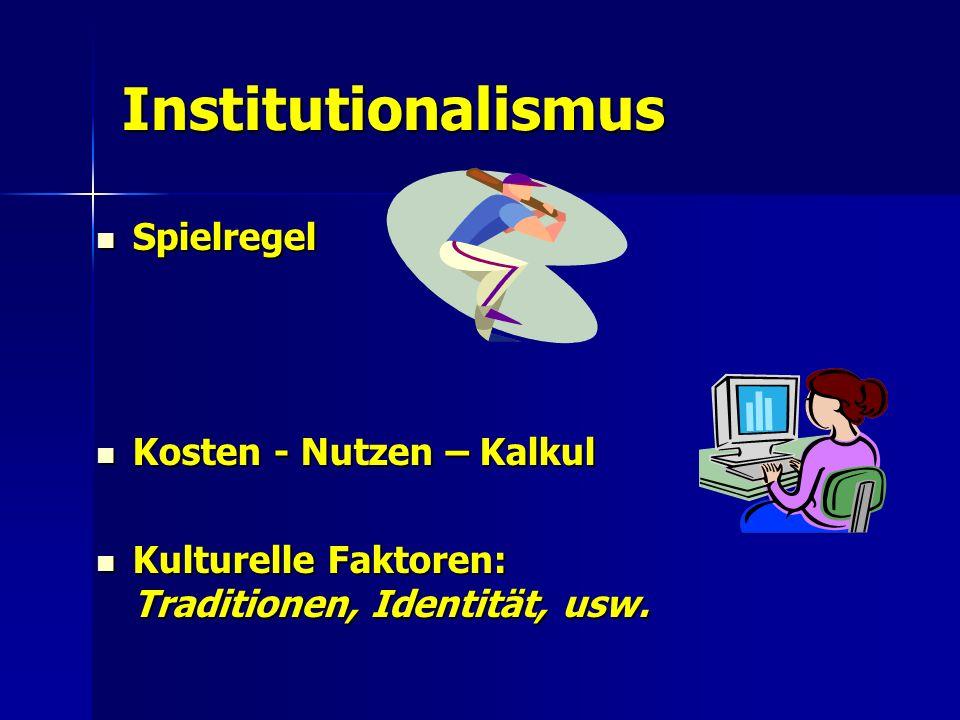 Institutionalismus Spielregel Spielregel Kosten - Nutzen – Kalkul Kosten - Nutzen – Kalkul Kulturelle Faktoren: Traditionen, Identität, usw.